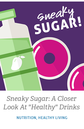 """Read related article called Sneaky Sugar: A Closer Look at """"Healthy"""" Drinks"""
